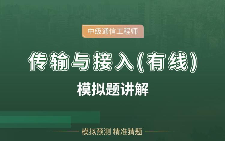 中级通信工程师传输与接入(有线)模拟题讲解视频教程(讲师:邵春宝)