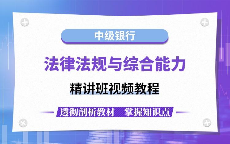 【新版】中级银行业(法律法规与综合能力)精讲班视频教程