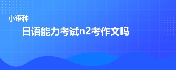 日语能力考试n2考作文吗