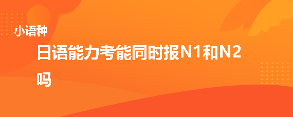日语能力考能同时报N1和N2吗