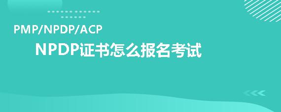 NPDP证书怎么报名考试