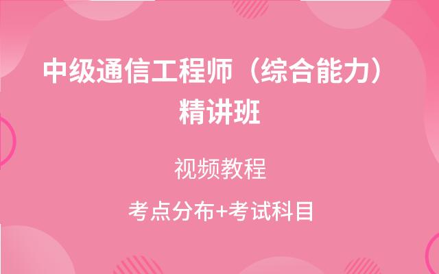 中级通信工程师(综合能力)精讲班视频教程(讲师:邵春宝)